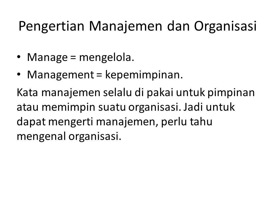 Pengertian Manajemen dan Organisasi Manage = mengelola. Management = kepemimpinan. Kata manajemen selalu di pakai untuk pimpinan atau memimpin suatu o