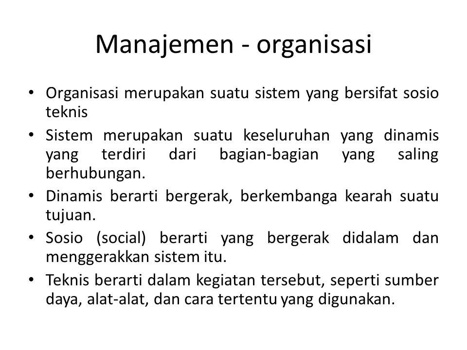 Manajemen - organisasi Organisasi merupakan suatu sistem yang bersifat sosio teknis Sistem merupakan suatu keseluruhan yang dinamis yang terdiri dari