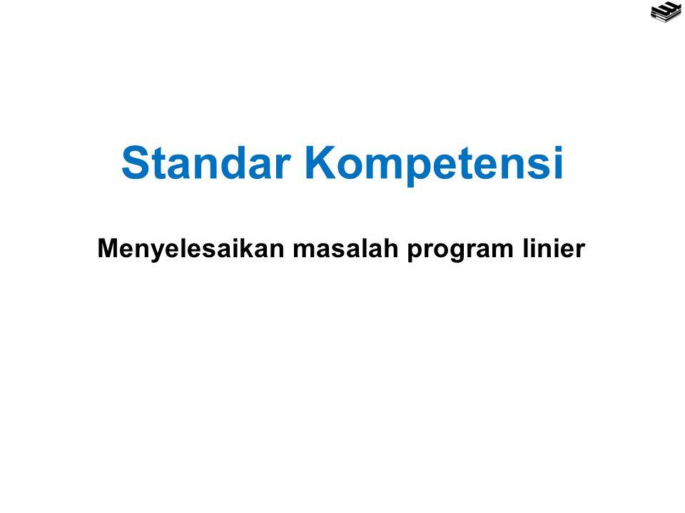 Standar Kompetensi Menyelesaikan masalah program linier