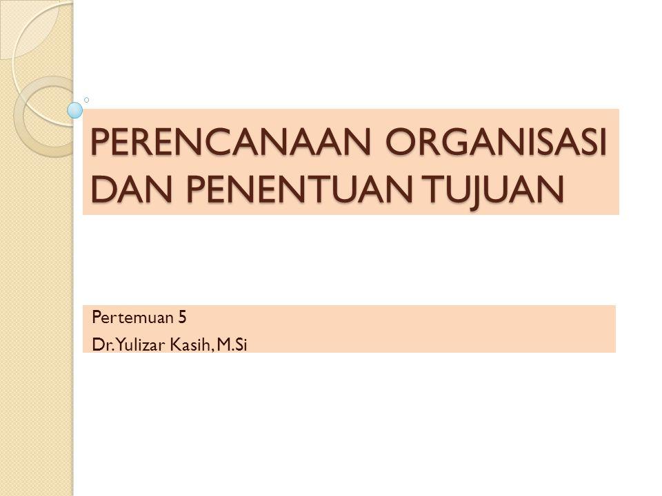 PERENCANAAN ORGANISASI DAN PENENTUAN TUJUAN Pertemuan 5 Dr. Yulizar Kasih, M.Si