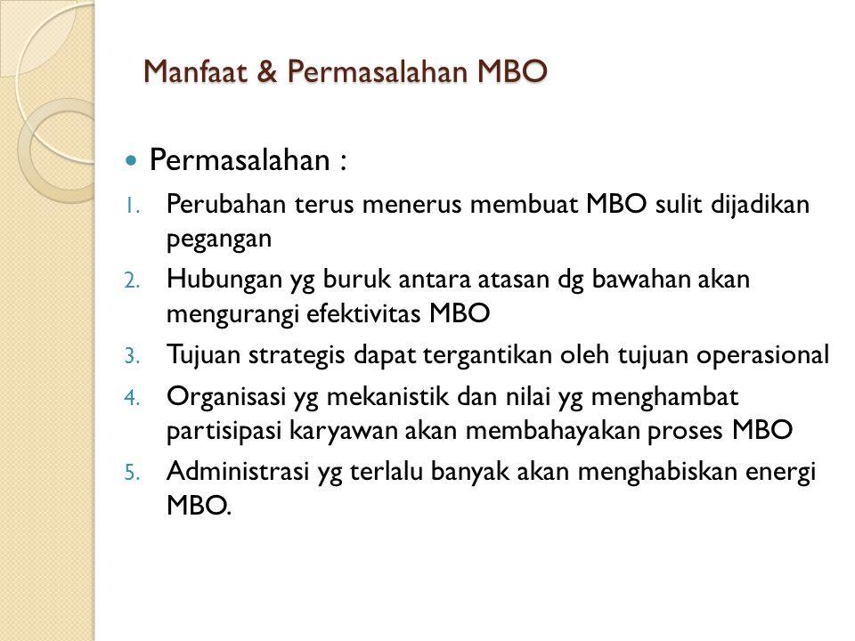 Manfaat & Permasalahan MBO Permasalahan : 1. Perubahan terus menerus membuat MBO sulit dijadikan pegangan 2. Hubungan yg buruk antara atasan dg bawaha