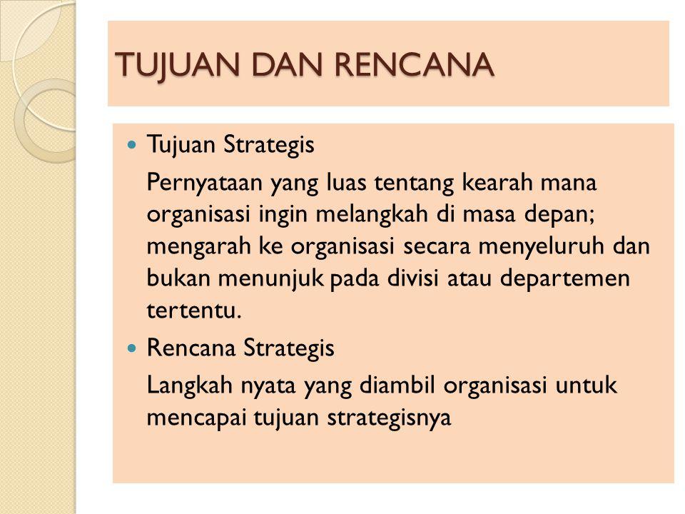 TUJUAN DAN RENCANA Tujuan Strategis Pernyataan yang luas tentang kearah mana organisasi ingin melangkah di masa depan; mengarah ke organisasi secara m