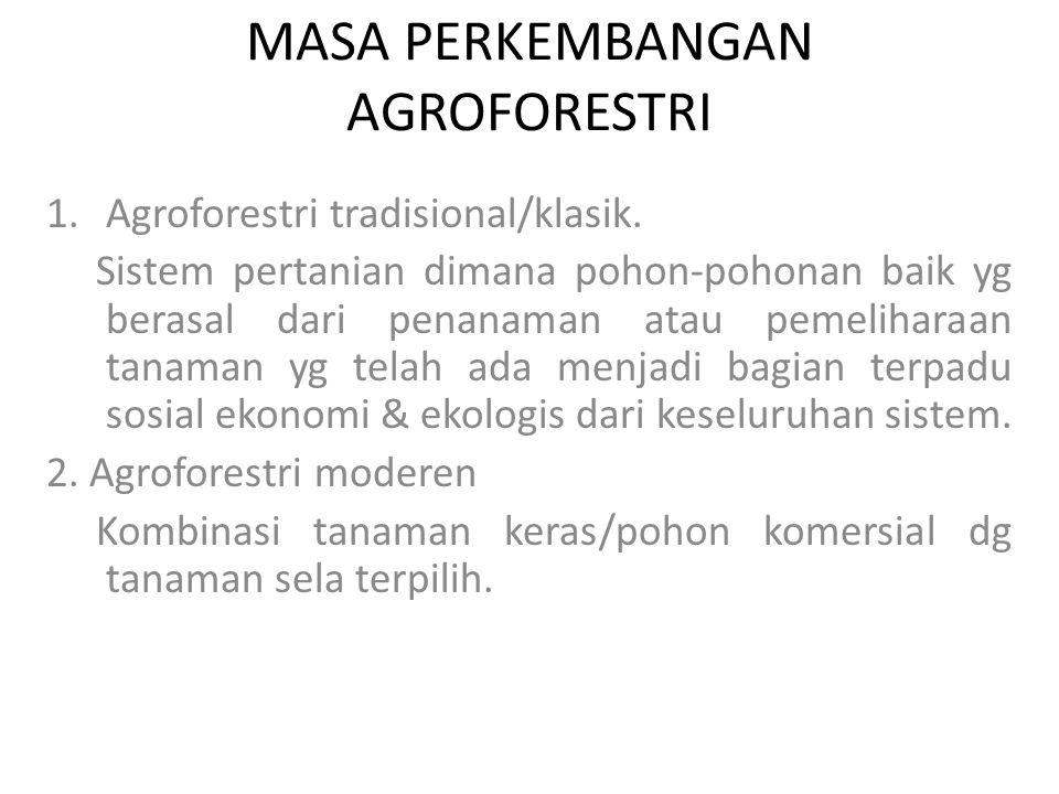 MASA PERKEMBANGAN AGROFORESTRI 1.Agroforestri tradisional/klasik. Sistem pertanian dimana pohon-pohonan baik yg berasal dari penanaman atau pemelihara