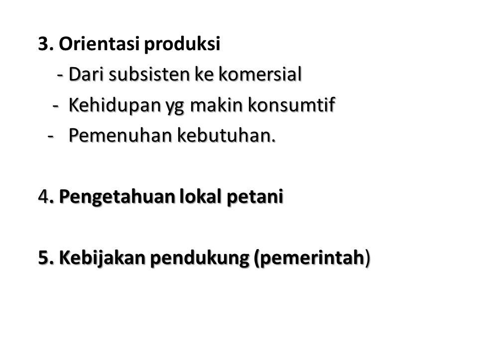 3. Orientasi produksi - Dari subsisten ke komersial - Dari subsisten ke komersial - Kehidupan yg makin konsumtif - Kehidupan yg makin konsumtif - Peme