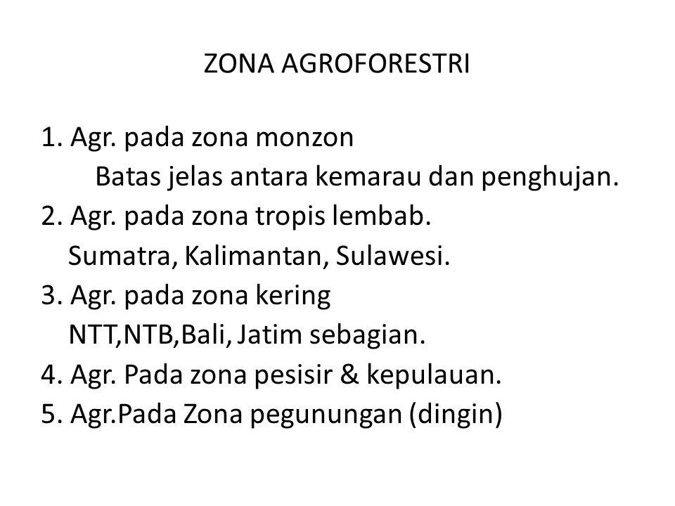ZONA AGROFORESTRI 1. Agr. pada zona monzon Batas jelas antara kemarau dan penghujan. 2. Agr. pada zona tropis lembab. Sumatra, Kalimantan, Sulawesi. 3