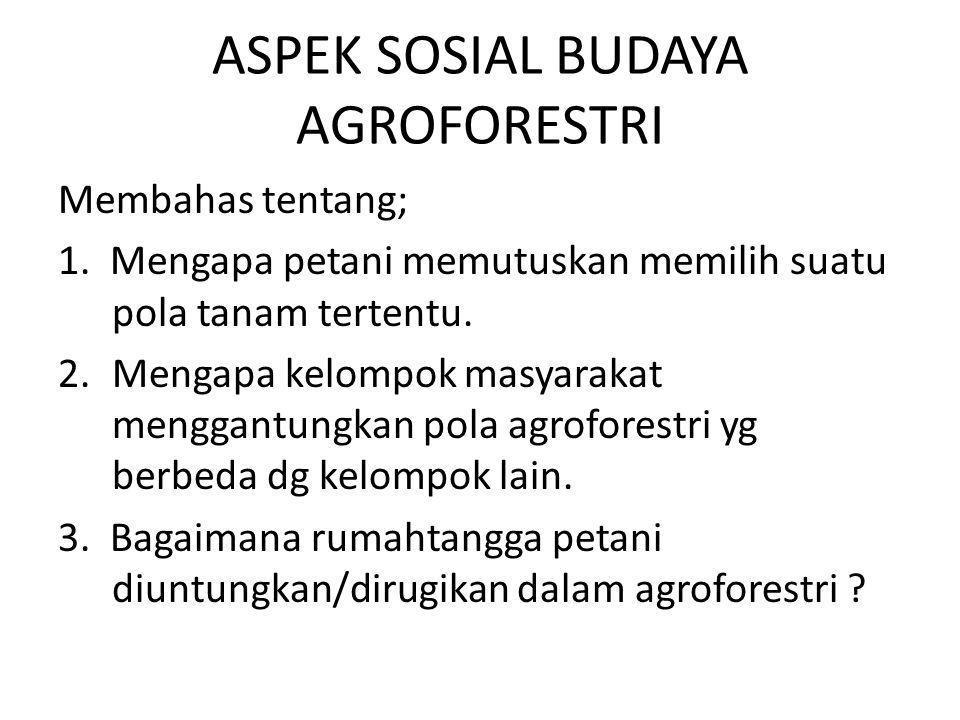 ASPEK SOSIAL BUDAYA AGROFORESTRI Membahas tentang; 1. Mengapa petani memutuskan memilih suatu pola tanam tertentu. 2.Mengapa kelompok masyarakat mengg
