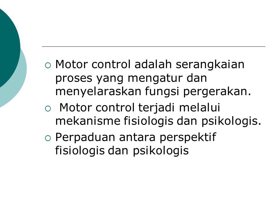  Motor control adalah serangkaian proses yang mengatur dan menyelaraskan fungsi pergerakan.  Motor control terjadi melalui mekanisme fisiologis dan