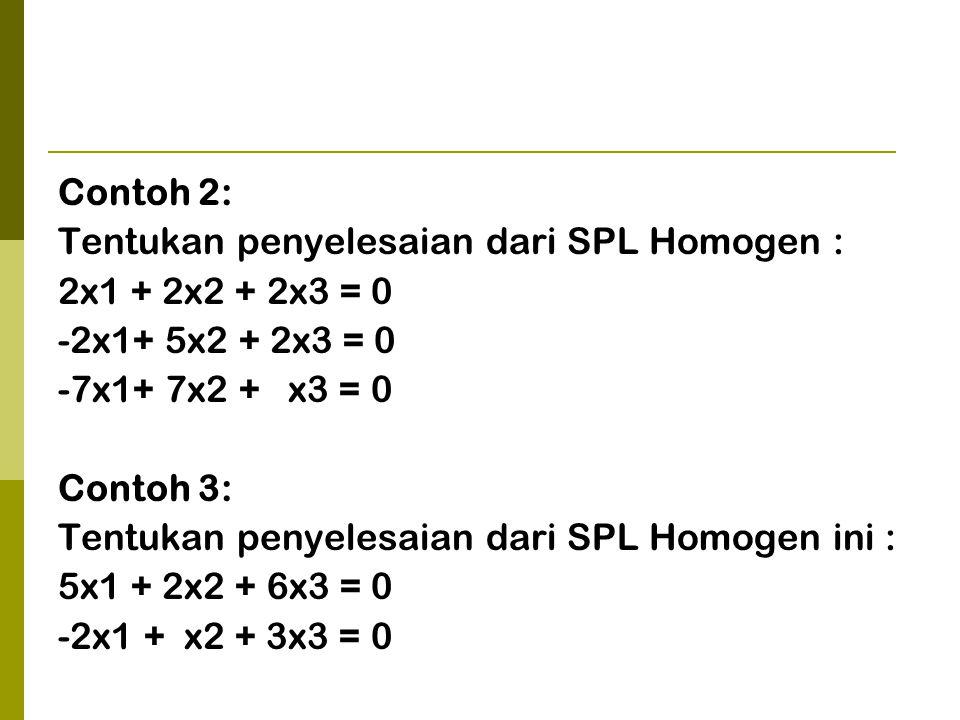 Contoh 2: Tentukan penyelesaian dari SPL Homogen : 2x1 + 2x2 + 2x3 = 0 -2x1+ 5x2 + 2x3 = 0 -7x1+ 7x2 + x3 = 0 Contoh 3: Tentukan penyelesaian dari SPL Homogen ini : 5x1 + 2x2 + 6x3 = 0 -2x1 + x2 + 3x3 = 0