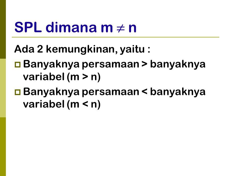 SPL dimana m ≠ n Ada 2 kemungkinan, yaitu :  Banyaknya persamaan > banyaknya variabel (m > n)  Banyaknya persamaan < banyaknya variabel (m < n)