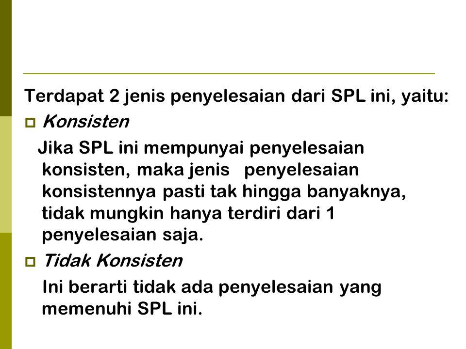 Terdapat 2 jenis penyelesaian dari SPL ini, yaitu:  Konsisten Jika SPL ini mempunyai penyelesaian konsisten, maka jenis penyelesaian konsistennya pas