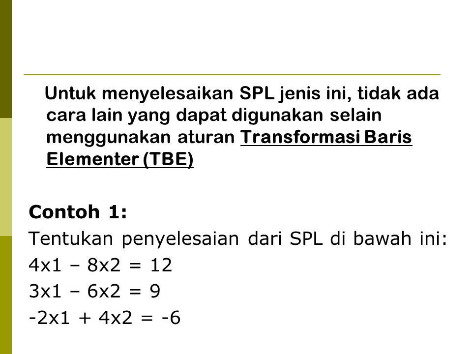 Untuk menyelesaikan SPL jenis ini, tidak ada cara lain yang dapat digunakan selain menggunakan aturan Transformasi Baris Elementer (TBE) Contoh 1: Tentukan penyelesaian dari SPL di bawah ini: 4x1 – 8x2 = 12 3x1 – 6x2 = 9 -2x1 + 4x2 = -6