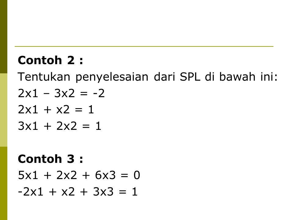 Contoh 2 : Tentukan penyelesaian dari SPL di bawah ini: 2x1 – 3x2 = -2 2x1 + x2 = 1 3x1 + 2x2 = 1 Contoh 3 : 5x1 + 2x2 + 6x3 = 0 -2x1 + x2 + 3x3 = 1
