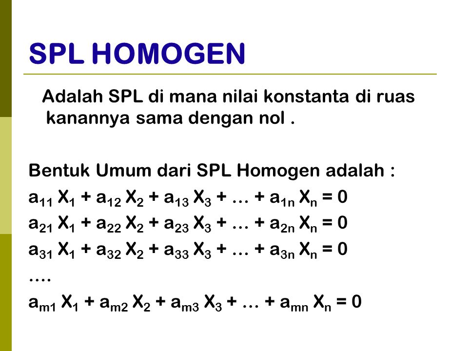 SPL HOMOGEN Adalah SPL di mana nilai konstanta di ruas kanannya sama dengan nol. Bentuk Umum dari SPL Homogen adalah : a 11 X 1 + a 12 X 2 + a 13 X 3