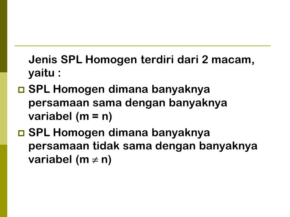 Jenis SPL Homogen terdiri dari 2 macam, yaitu :  SPL Homogen dimana banyaknya persamaan sama dengan banyaknya variabel (m = n)  SPL Homogen dimana banyaknya persamaan tidak sama dengan banyaknya variabel (m ≠ n)