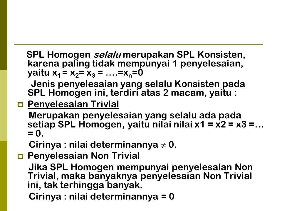 SPL Homogen selalu merupakan SPL Konsisten, karena paling tidak mempunyai 1 penyelesaian, yaitu x 1 = x 2 = x 3 = ….=x n =0 Jenis penyelesaian yang selalu Konsisten pada SPL Homogen ini, terdiri atas 2 macam, yaitu :  Penyelesaian Trivial Merupakan penyelesaian yang selalu ada pada setiap SPL Homogen, yaitu nilai nilai x1 = x2 = x3 =… = 0.
