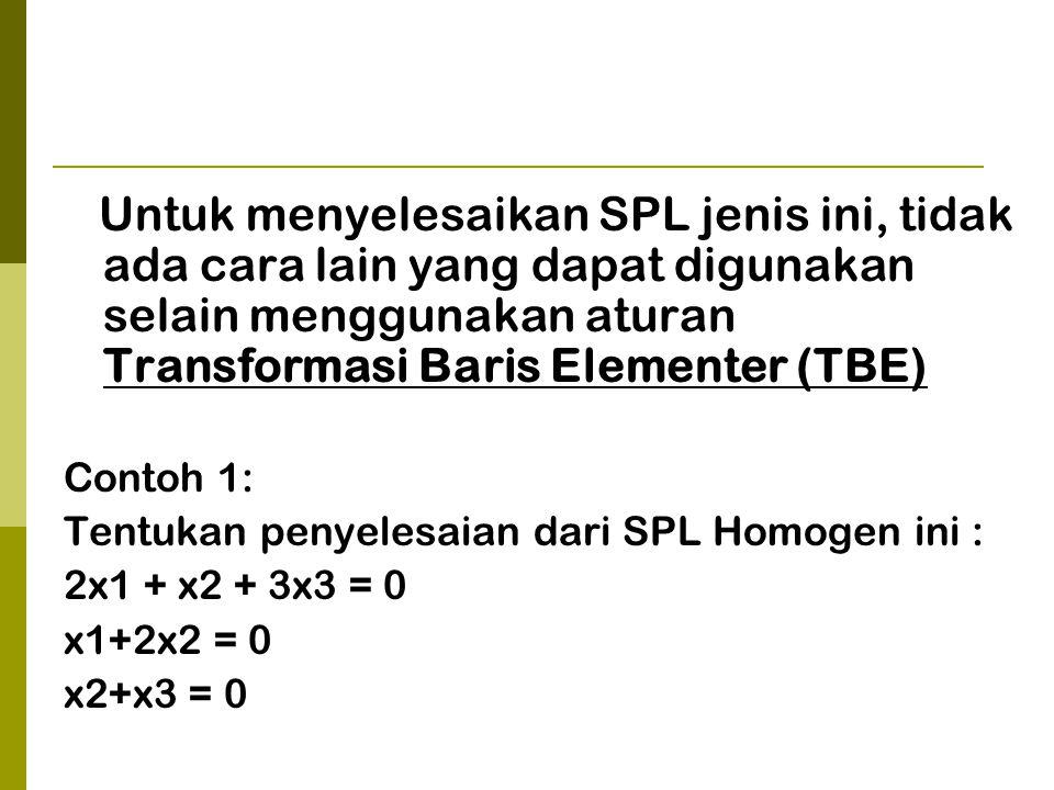 Untuk menyelesaikan SPL jenis ini, tidak ada cara lain yang dapat digunakan selain menggunakan aturan Transformasi Baris Elementer (TBE) Contoh 1: Tentukan penyelesaian dari SPL Homogen ini : 2x1 + x2 + 3x3 = 0 x1+2x2 = 0 x2+x3 = 0