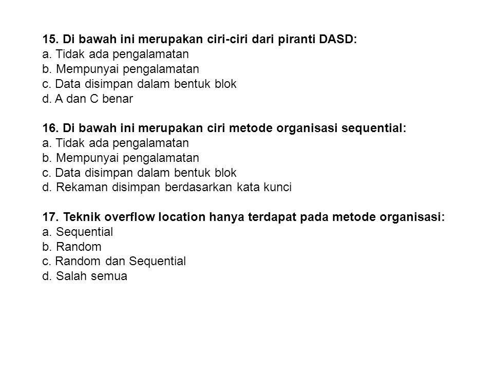 14. Di bawah ini merupakan contoh dari piranti DASD: a. Floppy Disk b. Disket c. Harddisk d. Benar semua 15. Di bawah ini merupakan ciri-ciri dari pir