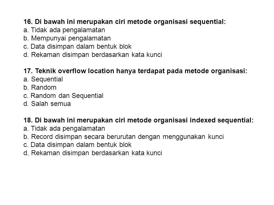 15. Di bawah ini merupakan ciri-ciri dari piranti DASD: a. Tidak ada pengalamatan b. Mempunyai pengalamatan c. Data disimpan dalam bentuk blok d. A da