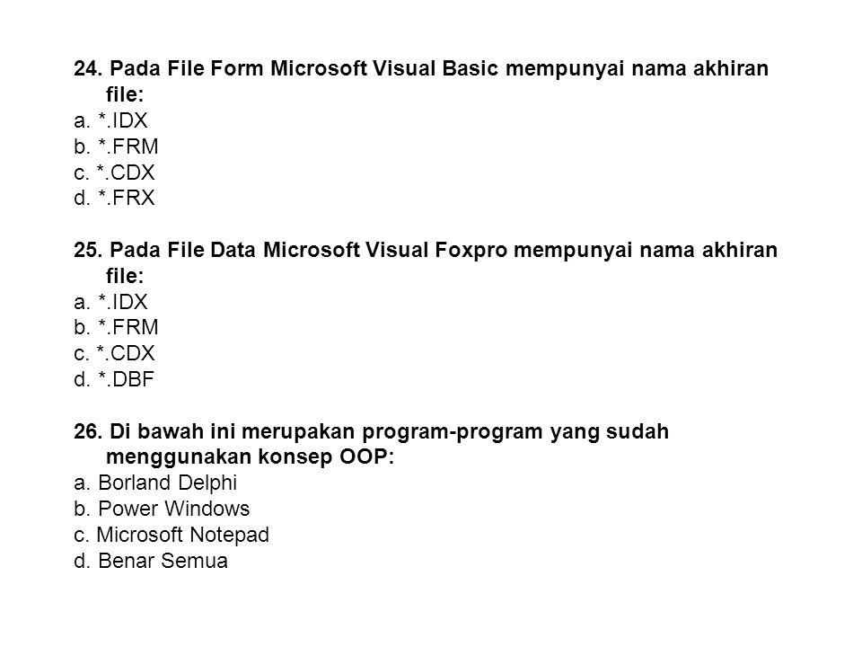 23. Pada File Index Microsoft Visual Foxpro mempunyai nama akhiran file: a. *.IDX b. *.FRM c. *.CDX d. *.FRX 24. Pada File Form Microsoft Visual Basic