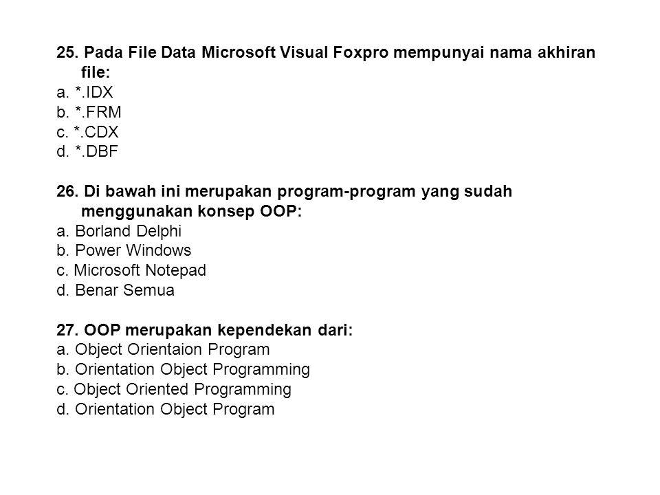 24. Pada File Form Microsoft Visual Basic mempunyai nama akhiran file: a. *.IDX b. *.FRM c. *.CDX d. *.FRX 25. Pada File Data Microsoft Visual Foxpro