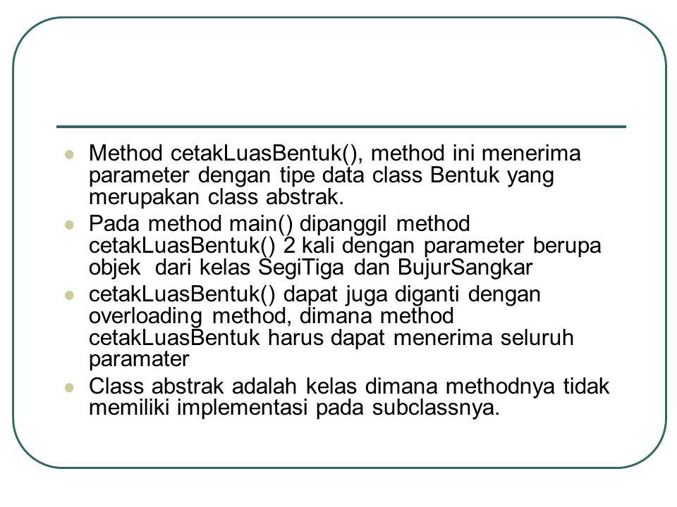 Method cetakLuasBentuk(), method ini menerima parameter dengan tipe data class Bentuk yang merupakan class abstrak. Pada method main() dipanggil metho