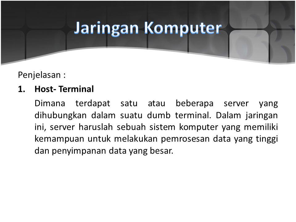 Penjelasan : 1.Host- Terminal Dimana terdapat satu atau beberapa server yang dihubungkan dalam suatu dumb terminal. Dalam jaringan ini, server harusla
