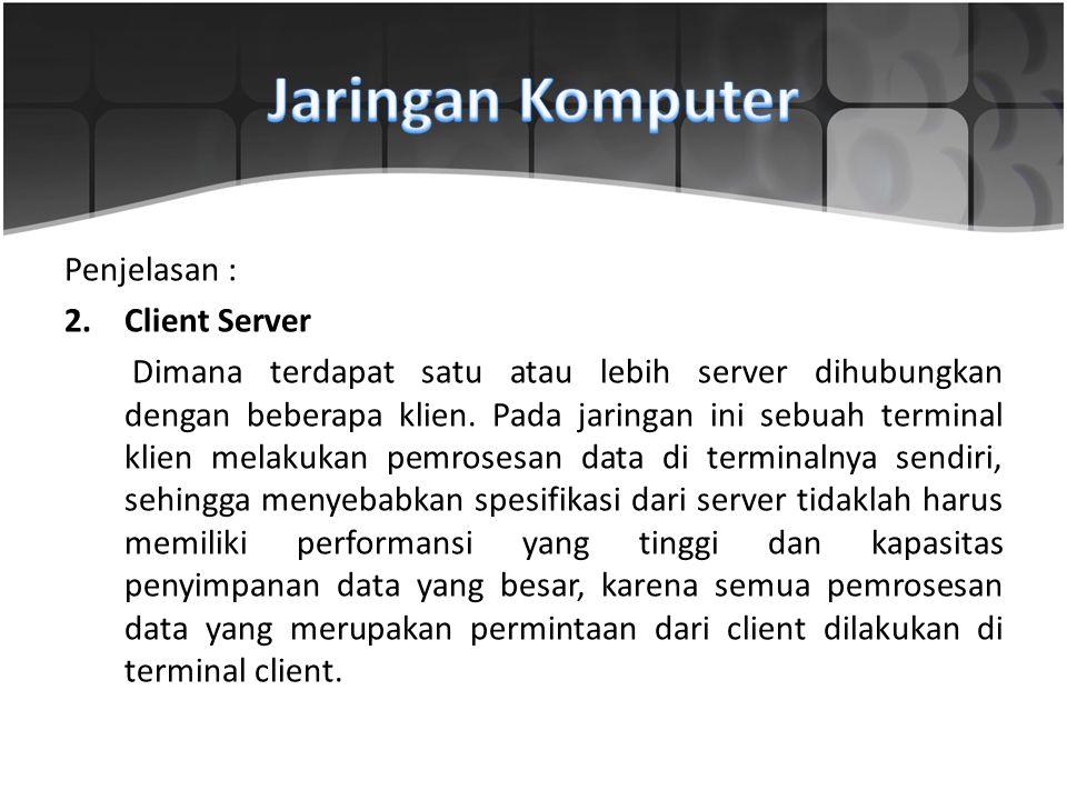 Penjelasan : 2.Client Server Dimana terdapat satu atau lebih server dihubungkan dengan beberapa klien. Pada jaringan ini sebuah terminal klien melakuk