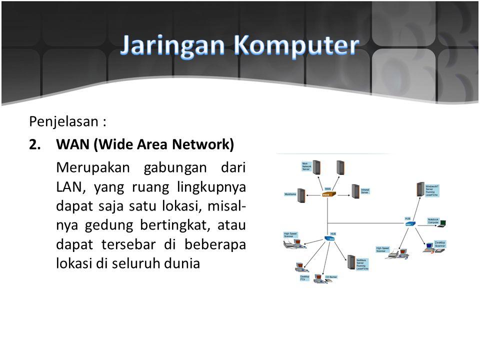 Penjelasan : 2.WAN (Wide Area Network) Merupakan gabungan dari LAN, yang ruang lingkupnya dapat saja satu lokasi, misal nya gedung bertingkat, a