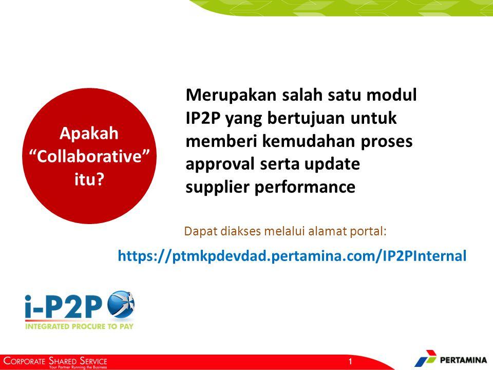 """1 Apakah """"Collaborative"""" itu? Merupakan salah satu modul IP2P yang bertujuan untuk memberi kemudahan proses approval serta update supplier performance"""