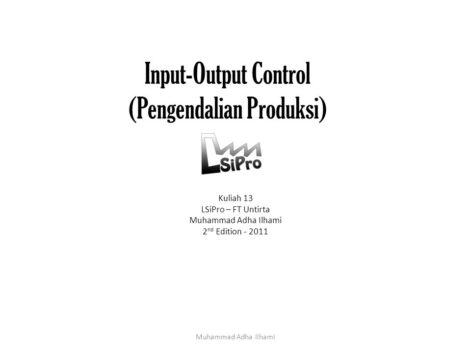 Input-Output Control (Pengendalian Produksi) Kuliah 13 LSiPro – FT Untirta Muhammad Adha Ilhami 2 nd Edition - 2011 Muhammad Adha Ilhami