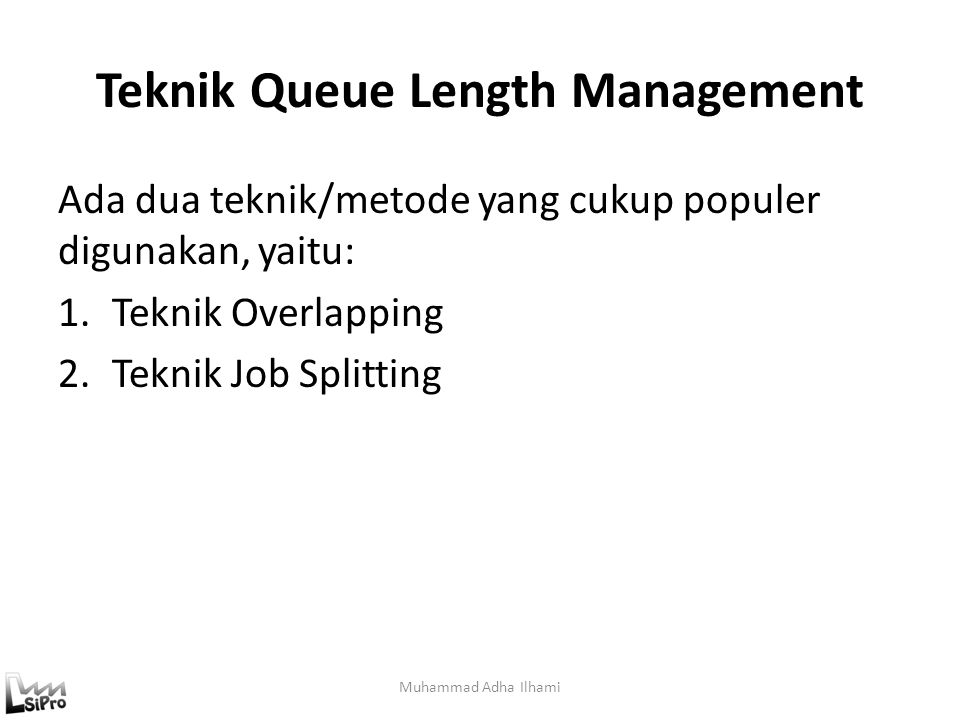 Teknik Queue Length Management Ada dua teknik/metode yang cukup populer digunakan, yaitu: 1.Teknik Overlapping 2.Teknik Job Splitting Muhammad Adha Il