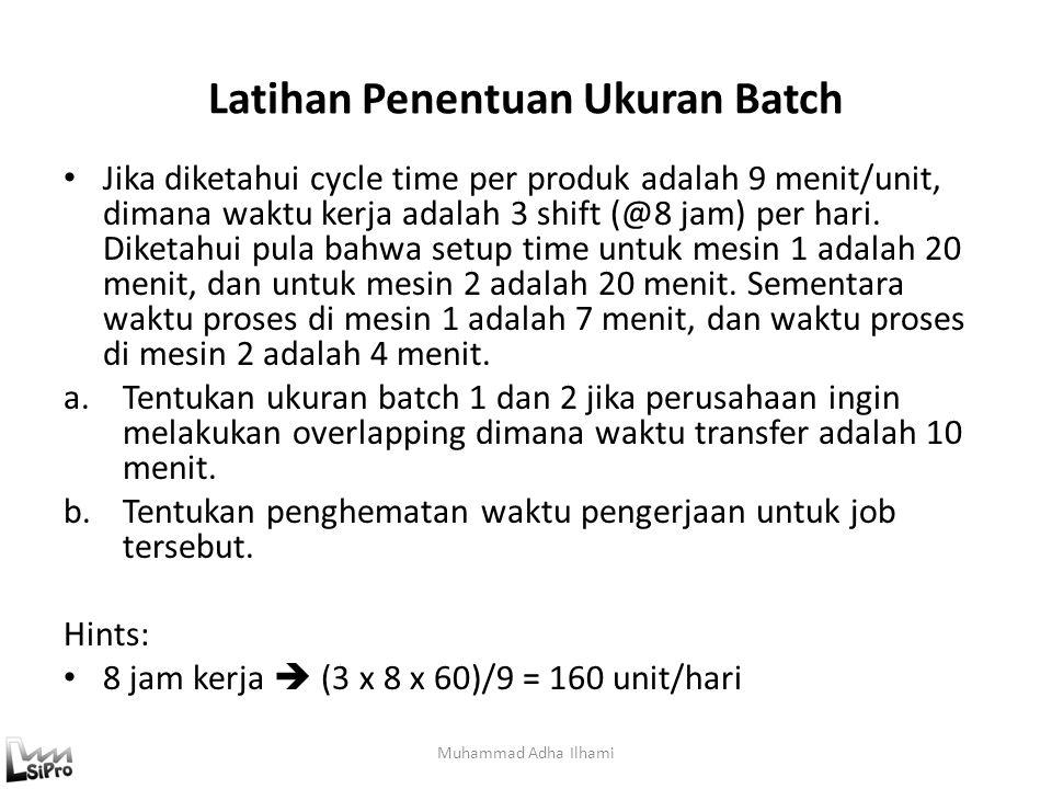 Latihan Penentuan Ukuran Batch Jika diketahui cycle time per produk adalah 9 menit/unit, dimana waktu kerja adalah 3 shift (@8 jam) per hari. Diketahu