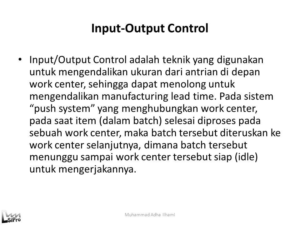Input-Output Control Input/Output Control adalah teknik yang digunakan untuk mengendalikan ukuran dari antrian di depan work center, sehingga dapat me