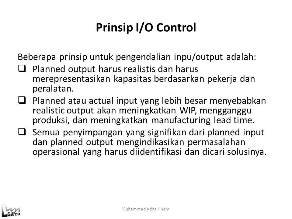 Prinsip I/O Control Beberapa prinsip untuk pengendalian inpu/output adalah:  Planned output harus realistis dan harus merepresentasikan kapasitas ber