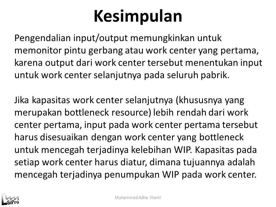 Kesimpulan Muhammad Adha Ilhami Pengendalian input/output memungkinkan untuk memonitor pintu gerbang atau work center yang pertama, karena output dari