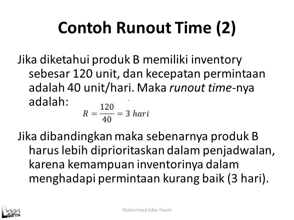 Contoh Runout Time (2) Jika diketahui produk B memiliki inventory sebesar 120 unit, dan kecepatan permintaan adalah 40 unit/hari. Maka runout time-nya