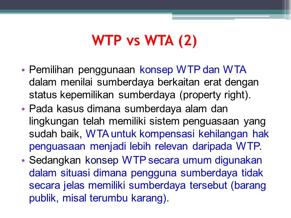 WTP vs WTA (2) Pemilihan penggunaan konsep WTP dan WTA dalam menilai sumberdaya berkaitan erat dengan status kepemilikan sumberdaya (property right).