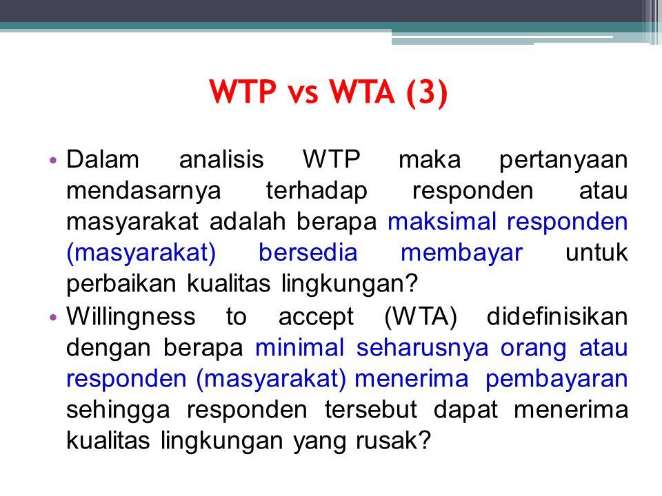 WTP vs WTA (3) Dalam analisis WTP maka pertanyaan mendasarnya terhadap responden atau masyarakat adalah berapa maksimal responden (masyarakat) bersedia membayar untuk perbaikan kualitas lingkungan.