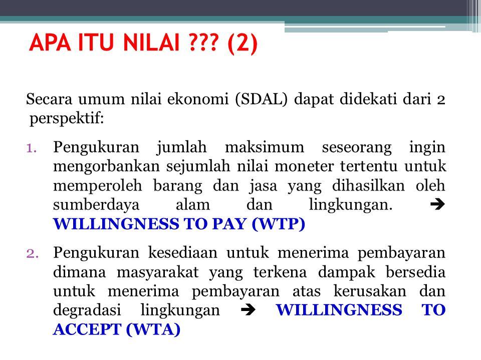 APA ITU NILAI ??? (2) Secara umum nilai ekonomi (SDAL) dapat didekati dari 2 perspektif: 1.Pengukuran jumlah maksimum seseorang ingin mengorbankan sej