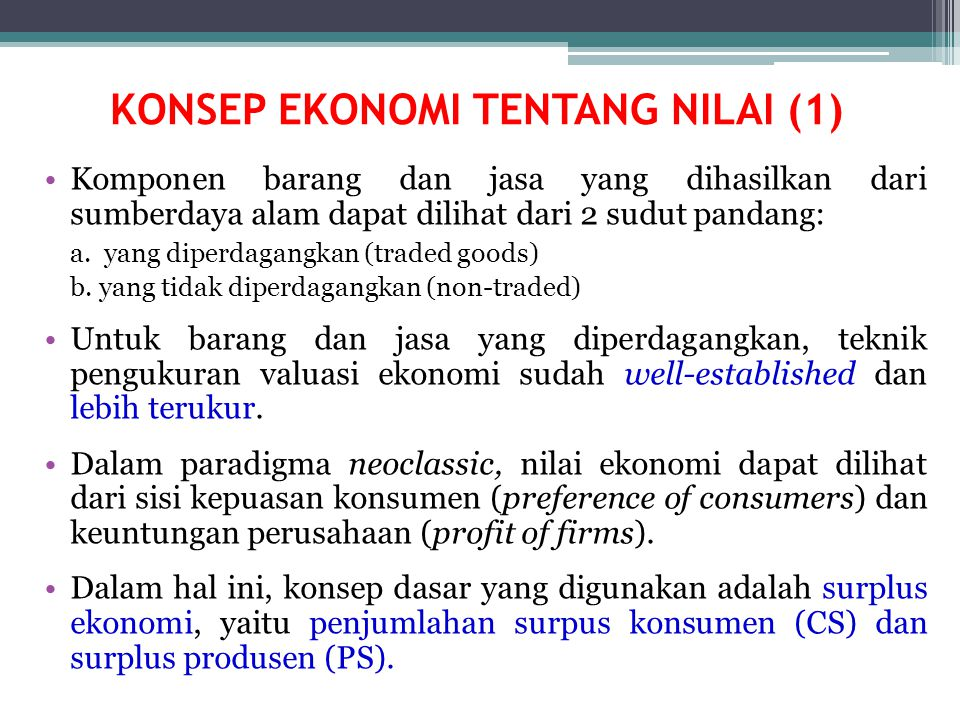 KONSEP EKONOMI TENTANG NILAI (1) Komponen barang dan jasa yang dihasilkan dari sumberdaya alam dapat dilihat dari 2 sudut pandang: a. yang diperdagang