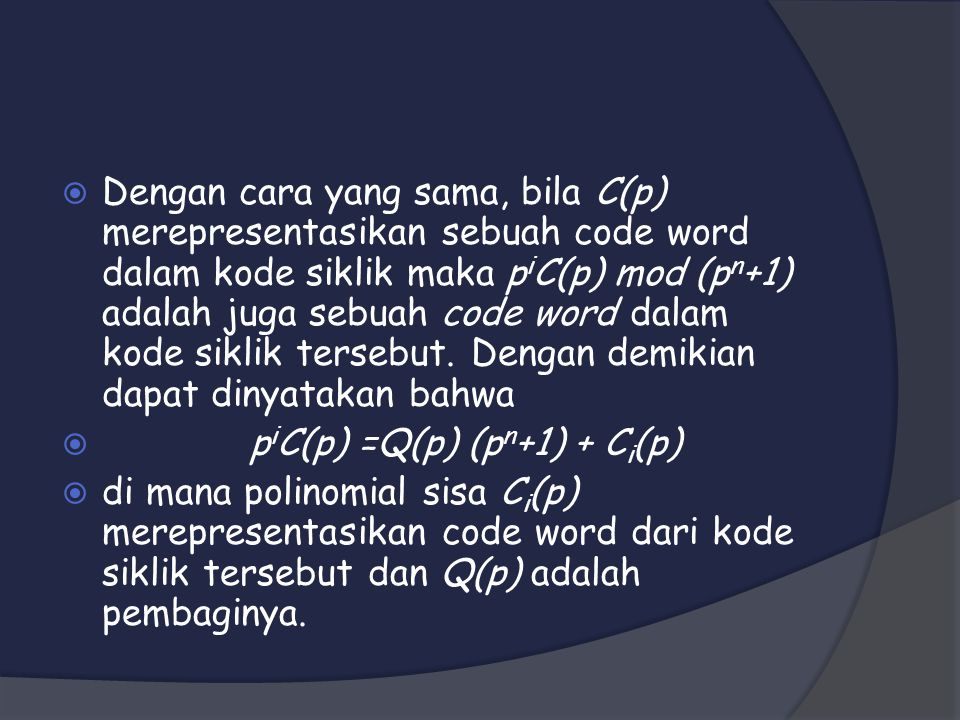  Dengan cara yang sama, bila C(p) merepresentasikan sebuah code word dalam kode siklik maka p i C(p) mod (p n +1) adalah juga sebuah code word dalam kode siklik tersebut.
