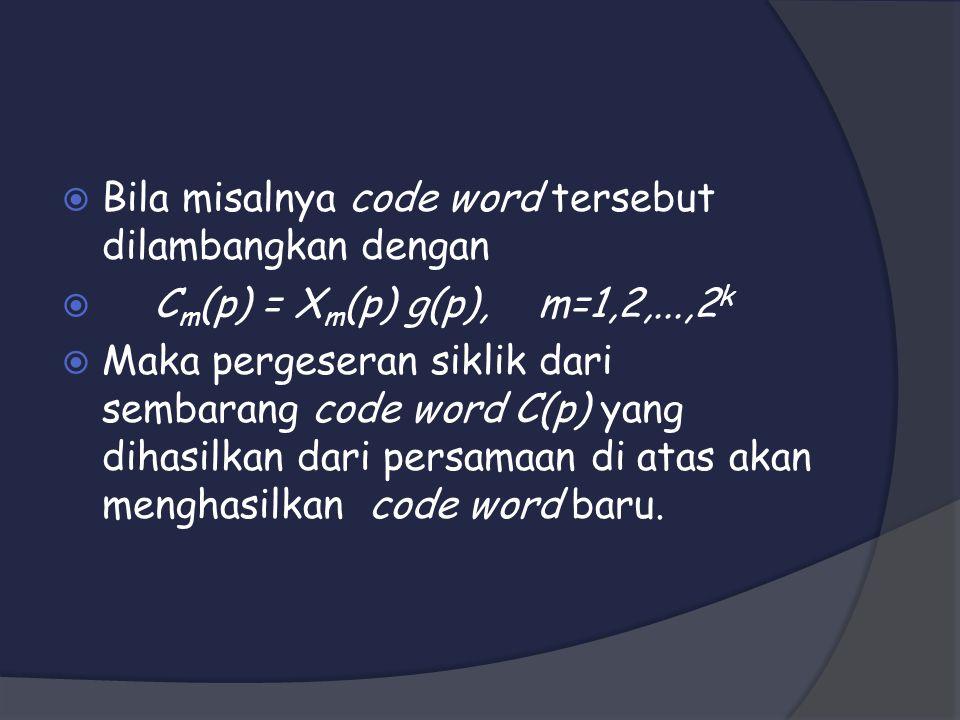  Bila misalnya code word tersebut dilambangkan dengan  C m (p) = X m (p) g(p),m=1,2,...,2 k  Maka pergeseran siklik dari sembarang code word C(p) yang dihasilkan dari persamaan di atas akan menghasilkan code word baru.