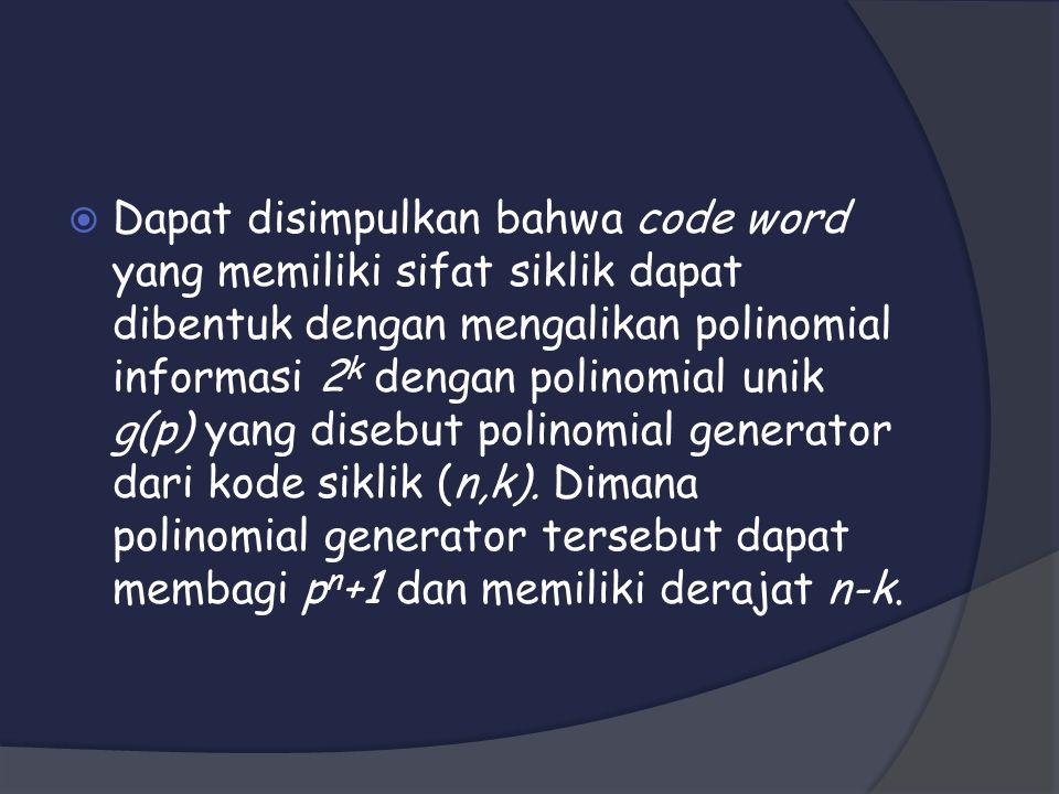  Dapat disimpulkan bahwa code word yang memiliki sifat siklik dapat dibentuk dengan mengalikan polinomial informasi 2 k dengan polinomial unik g(p) yang disebut polinomial generator dari kode siklik (n,k).