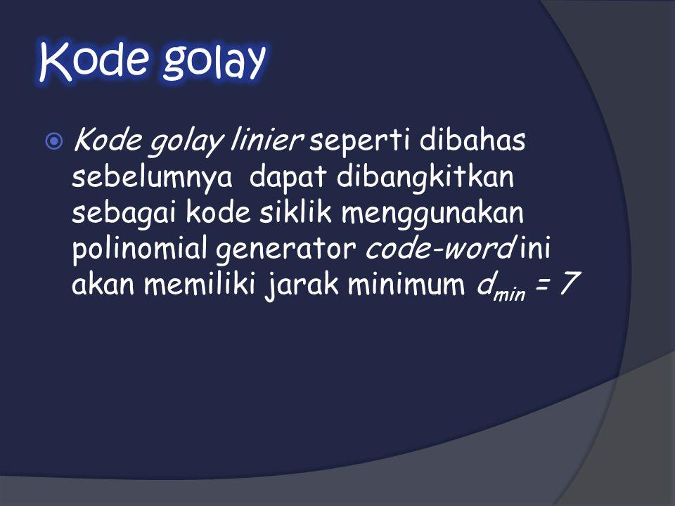  Kode golay linier seperti dibahas sebelumnya dapat dibangkitkan sebagai kode siklik menggunakan polinomial generator code-word ini akan memiliki jarak minimum d min = 7