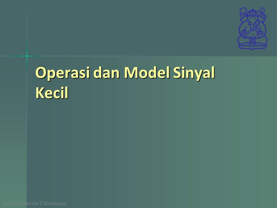 ©2012 Mervin T Hutabarat Operasi dan Model Sinyal Kecil