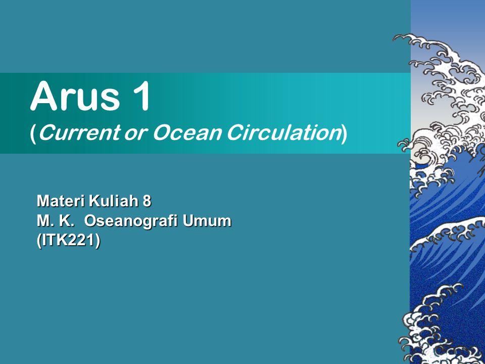 Arus 1 (Current or Ocean Circulation) Materi Kuliah 8 M. K. Oseanografi Umum (ITK221)