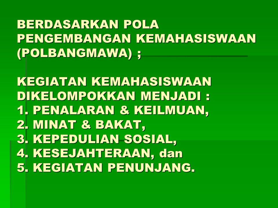 BERDASARKAN POLA PENGEMBANGAN KEMAHASISWAAN (POLBANGMAWA) ; KEGIATAN KEMAHASISWAAN DIKELOMPOKKAN MENJADI : 1. PENALARAN & KEILMUAN, 2. MINAT & BAKAT,