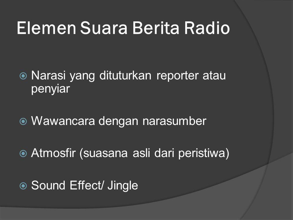 Elemen Suara Berita Radio  Narasi yang dituturkan reporter atau penyiar  Wawancara dengan narasumber  Atmosfir (suasana asli dari peristiwa)  Soun