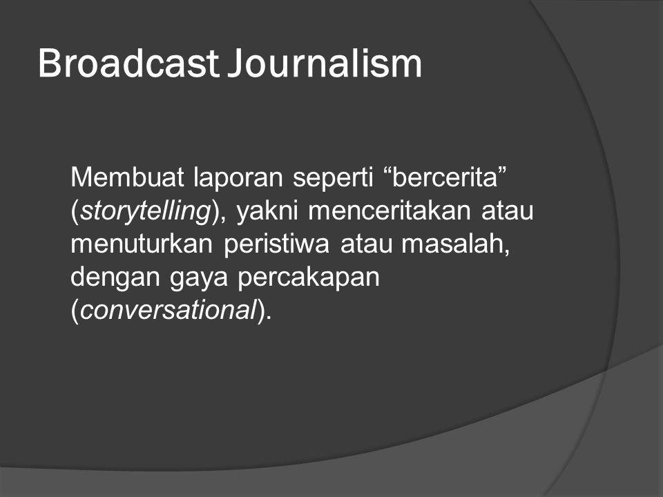 Broadcast Journalism Membuat laporan seperti bercerita (storytelling), yakni menceritakan atau menuturkan peristiwa atau masalah, dengan gaya percakapan (conversational).