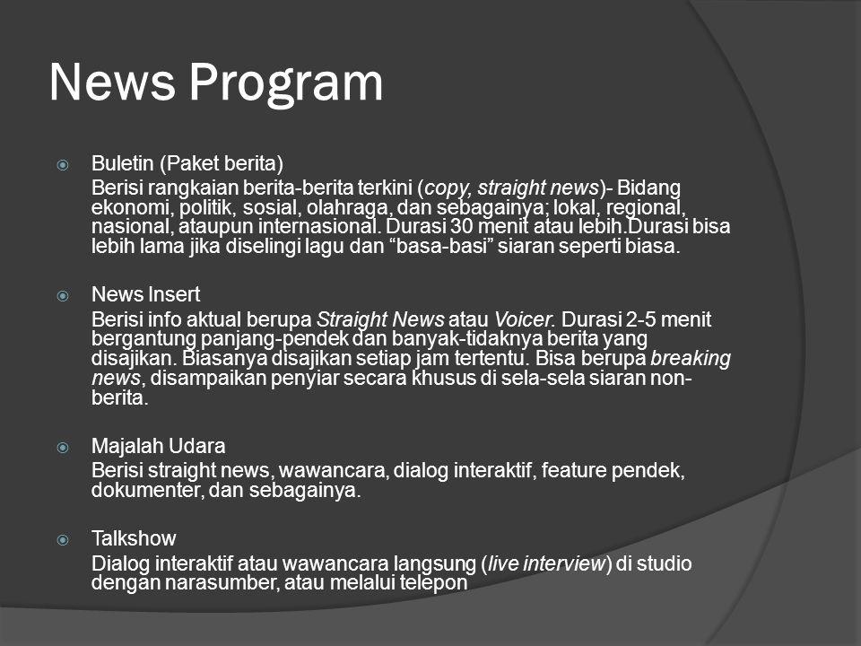 News Program  Buletin (Paket berita) Berisi rangkaian berita-berita terkini (copy, straight news)- Bidang ekonomi, politik, sosial, olahraga, dan sebagainya; lokal, regional, nasional, ataupun internasional.